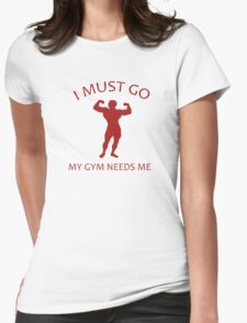 I Must Go. My Gym Needs Me. Womens Fitted T-Shirt