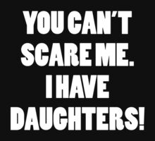 You Can't Scare Me I Have Daughters by DesignFactoryD
