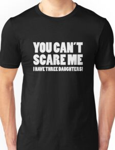 You Can't Scare Me I Have Three Daughters Unisex T-Shirt