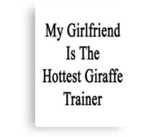 My Girlfriend Is The Hottest Giraffe Trainer  Canvas Print