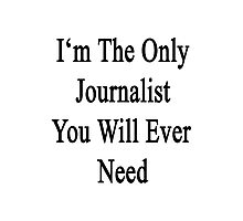 I'm The Only Journalist You Will Ever Need Photographic Print