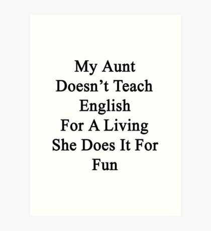 My Aunt Doesn't Teach English For A Living She Does It For Fun Art Print