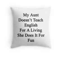 My Aunt Doesn't Teach English For A Living She Does It For Fun Throw Pillow