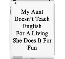 My Aunt Doesn't Teach English For A Living She Does It For Fun iPad Case/Skin
