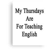 My Thursdays Are For Teaching English  Canvas Print