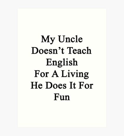 My Uncle Doesn't Teach English For A Living He Does It For fun Art Print