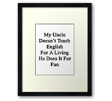 My Uncle Doesn't Teach English For A Living He Does It For fun Framed Print
