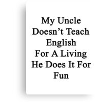 My Uncle Doesn't Teach English For A Living He Does It For fun Canvas Print