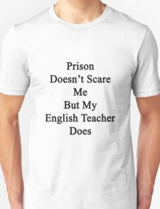 Prison Doesn't Scare Me But My English Teacher Does Unisex T-Shirt