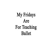 My Fridays Are For Teaching Ballet by supernova23