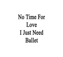 No Time For Love I Just Need Ballet by supernova23