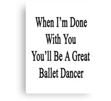 When I'm Done With You You'll Be A Great Ballet Dancer Canvas Print