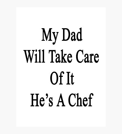 My Dad Will Take Care Of It He's A Chef Photographic Print