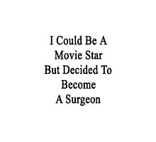 I Could Be A Movie Star But Decided To Become A Surgeon by supernova23