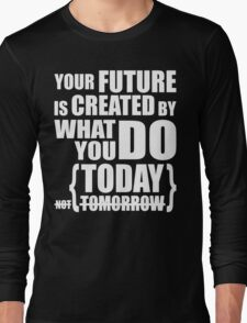What You Do Today Creates Your Future Long Sleeve T-Shirt