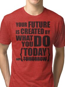 What You Do Today Creates Your Future Tri-blend T-Shirt