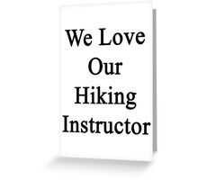 We Love Our Hiking Instructor  Greeting Card