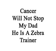 Cancer Will Not Stop My Dad He Is A Zebra Trainer Photographic Print