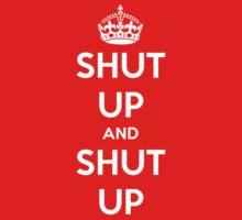 Shut up and shut up. Keep calm parody. by MalcolmWest