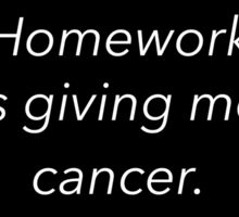 homework is giving me cancer Sticker