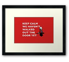 Keep Calm, we haven't walked out the door yet Framed Print