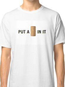 PUT A CORK IN IT Classic T-Shirt