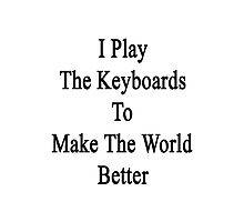 I Play The Keyboards To Make The World Better  Photographic Print