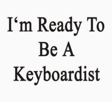 I'm Ready To Be A Keyboardist  by supernova23
