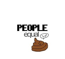 PEOPLE EQUAL SHIT by quocboy