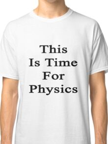This Is Time For Physics  Classic T-Shirt