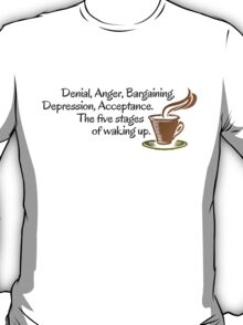 Denial, Anger, Bargaining, Depression, Acceptance. The five stages of waking up. T-Shirt
