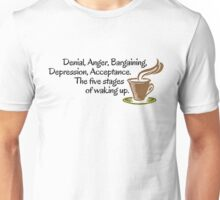 Denial, Anger, Bargaining, Depression, Acceptance. The five stages of waking up. Unisex T-Shirt