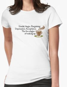 Denial, Anger, Bargaining, Depression, Acceptance. The five stages of waking up. Womens Fitted T-Shirt