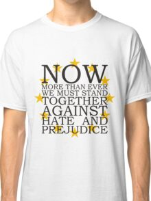 Now More Than Ever We Must Stand Together Against Hate and Prejudice Classic T-Shirt