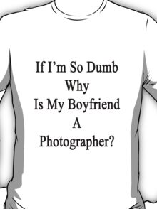 If I'm So Dumb Why Is My Boyfriend A Photographer? T-Shirt