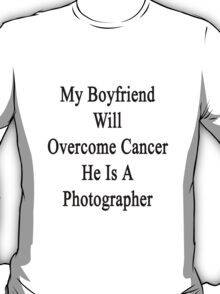 My Boyfriend Will Overcome Cancer He Is A Photographer  T-Shirt