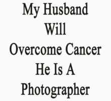 My Husband Will Overcome Cancer He Is A Photographer  by supernova23