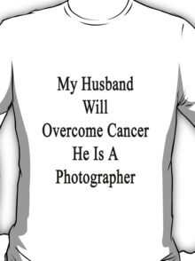 My Husband Will Overcome Cancer He Is A Photographer  T-Shirt