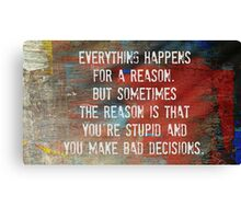 Everything Happens For a Reason, However...... Canvas Print