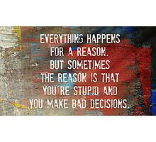 Everything Happens For a Reason, However...... Photographic Print
