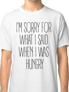 """""""I'm sorry for what I said when I was hungry"""" Classic T-Shirt"""
