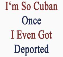 I'm So Cuban Once I Even Got Deported by supernova23