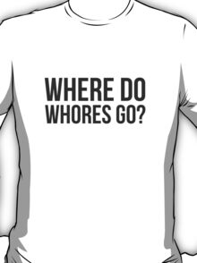 Where do whores go? T-Shirt