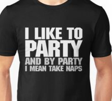 I like to party. And by party I mean take naps. - White Unisex T-Shirt
