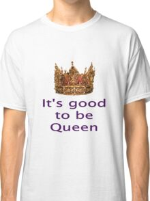 Good To Be Queen With Solid Gold Crown Classic T-Shirt