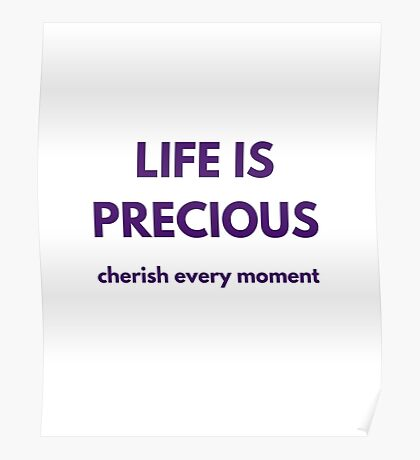 LIFE IS PRECIOUS - cherish every moment Poster