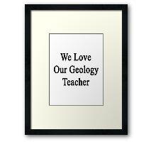 We Love Our Geology Teacher  Framed Print