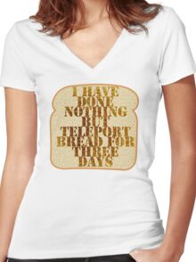 I have done nothing but Teleport Bread for three days. Women's Fitted V-Neck T-Shirt