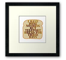 I have done nothing but Teleport Bread for three days. Framed Print