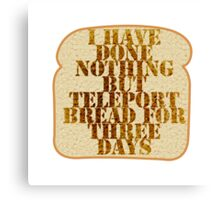 I have done nothing but Teleport Bread for three days. Canvas Print